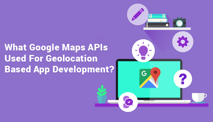 What-Google-Maps-APIs-Used-For-Geolocation-Based-App-Development