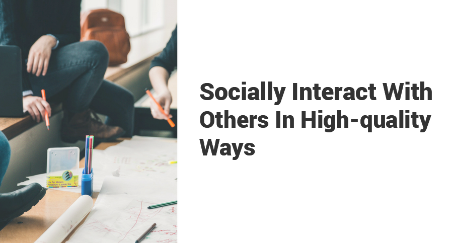 Socially-Interact-With-Others-In-High-quality-Ways