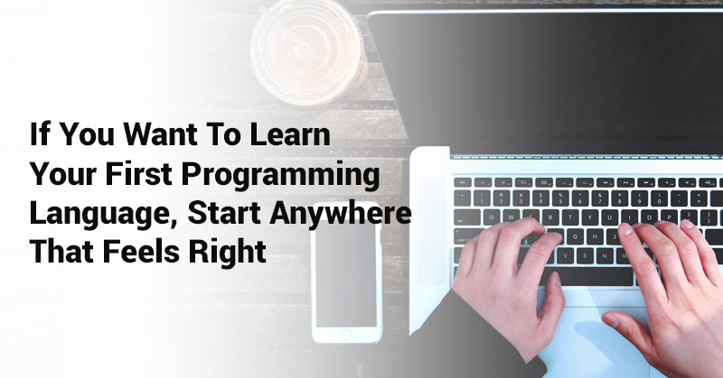 IF-YOU-WANT-TO-LEARN-YOUR-FIRST-PROGRAMMING-LANGUAGE,-START-ANYWHERE-THAT-FEELS-RIGHT
