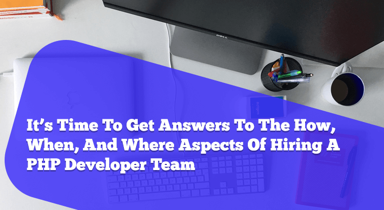 when you set out to hire PHP developer team, you need to understand the how, when and where aspects